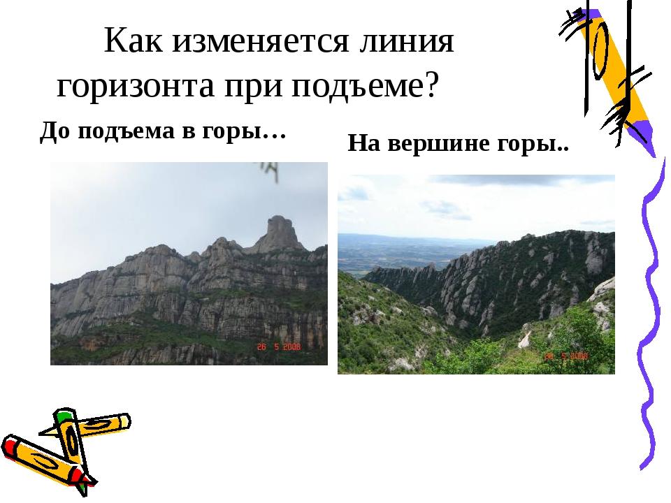 Как изменяется линия горизонта при подъеме? До подъема в горы… На вершине го...