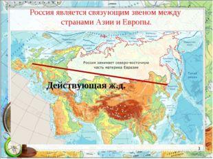 Россия является связующим звеном между странами Азии и Европы. Действующая ж