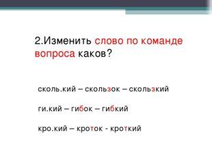 2.Изменить слово по команде вопроса каков? сколь.кий – скользок – скользкий г