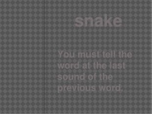 snake You must tell the word at the last sound of the previous word.