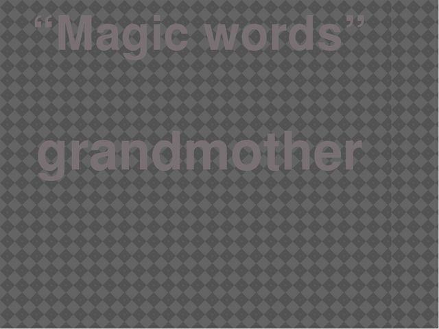 """Magic words"" grandmother"