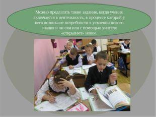 Можно предлагать такие задания, когда ученик включается в деятельность, в про