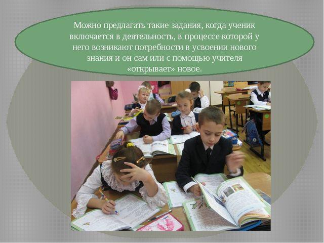 Можно предлагать такие задания, когда ученик включается в деятельность, в про...