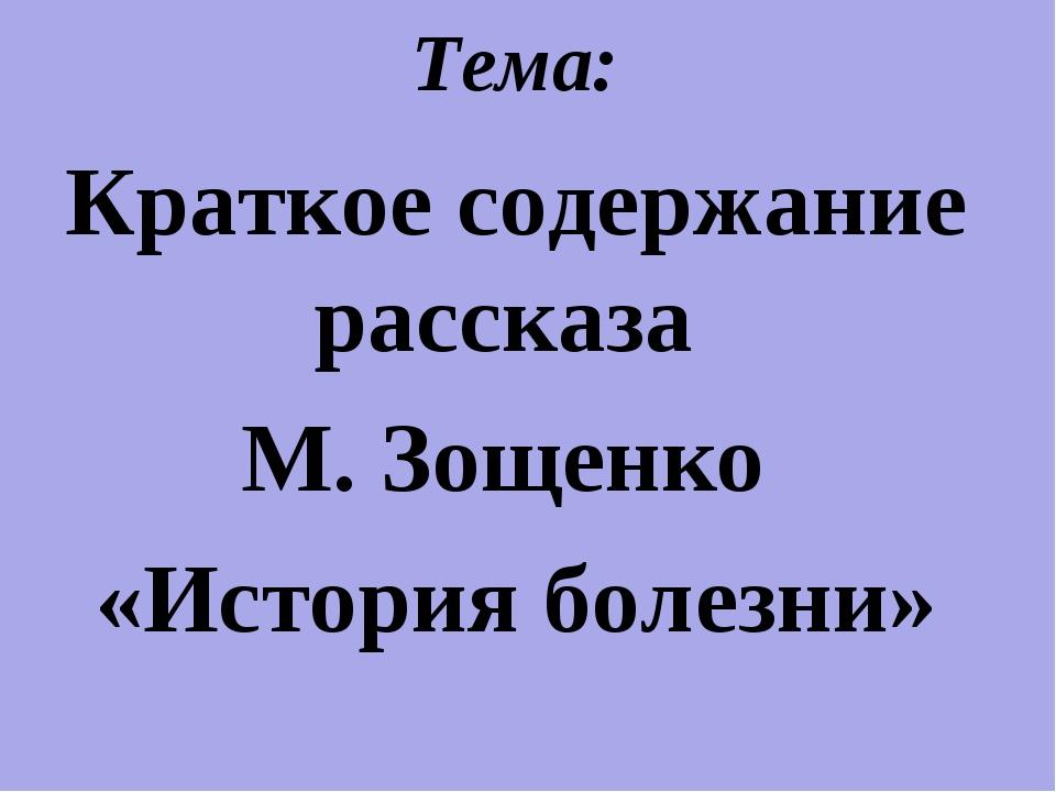 Тема: Краткое содержание рассказа М. Зощенко «История болезни»