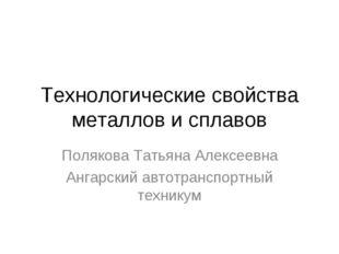 Технологические свойства металлов и сплавов Полякова Татьяна Алексеевна Ангар