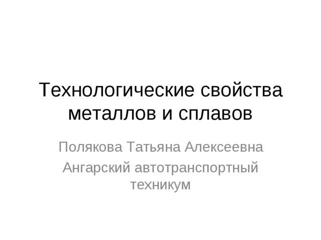 Технологические свойства металлов и сплавов Полякова Татьяна Алексеевна Ангар...