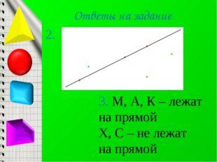 Ответы на задание 3. М, А, К – лежат на прямой Х, С – не лежат на прямой 2.