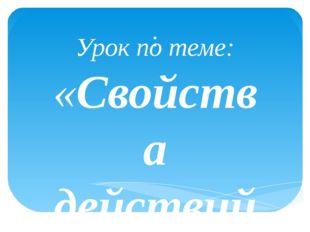 : Урок по теме: «Свойства действий с рациональными числами Учитель Головченко