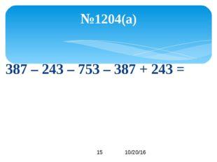 387 – 243 – 753 – 387 + 243 = №1204(а)