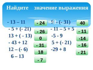 - 13 – 11 9 – (- 31) - 5 + (- 21) - 11 – 5 + 5 13 + ( - 13) -5 - 9 - 43 + 12