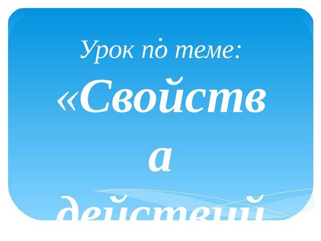 : Урок по теме: «Свойства действий с рациональными числами Учитель Головченко...