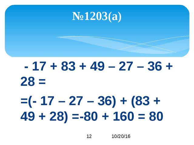- 17 + 83 + 49 – 27 – 36 + 28 = =(- 17 – 27 – 36) + (83 + 49 + 28) =-80 + 16...