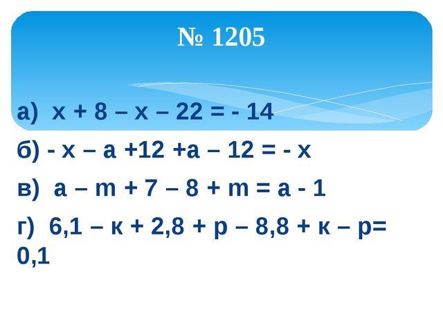 а) х + 8 – х – 22 = - 14 б) - х – а +12 +а – 12 = - х в) а – m + 7 – 8 + m =...