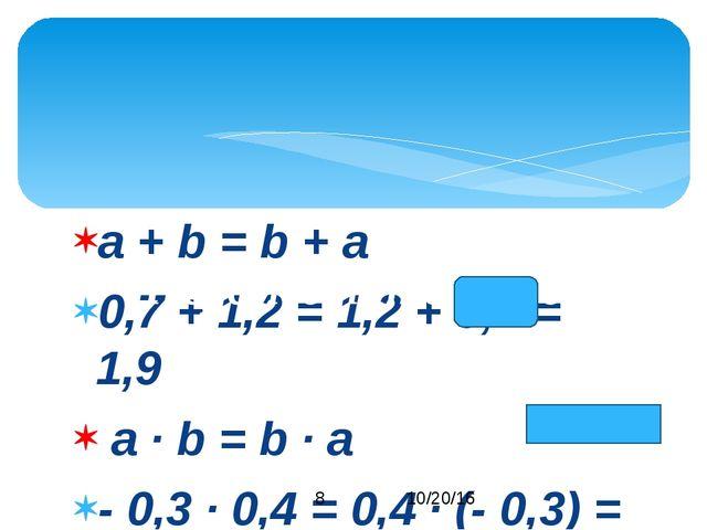 a + b = b + a 0,7 + 1,2 = 1,2 + 0,7 = 1,9 a · b = b · a - 0,3 · 0,4 = 0,4 · (...