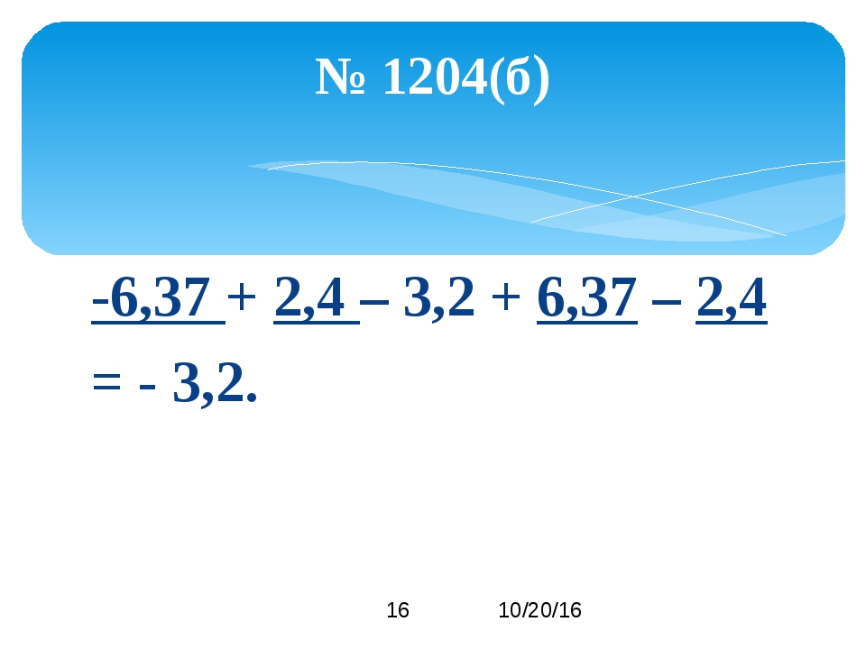 -6,37 + 2,4 – 3,2 + 6,37 – 2,4 = - 3,2. № 1204(б)