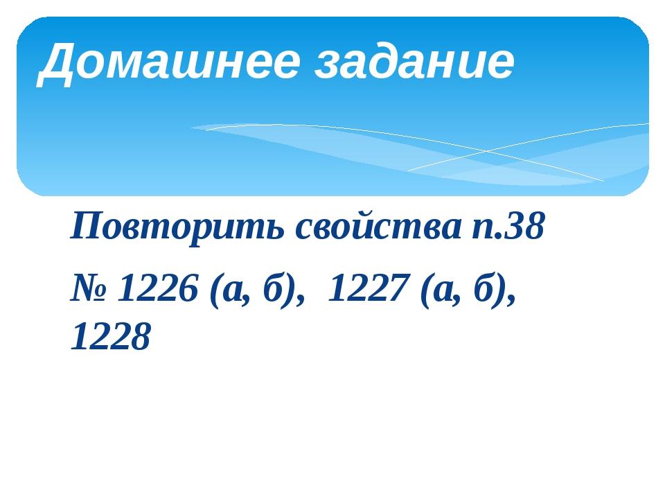 Повторить свойства п.38 № 1226 (а, б), 1227 (а, б), 1228 Домашнее задание