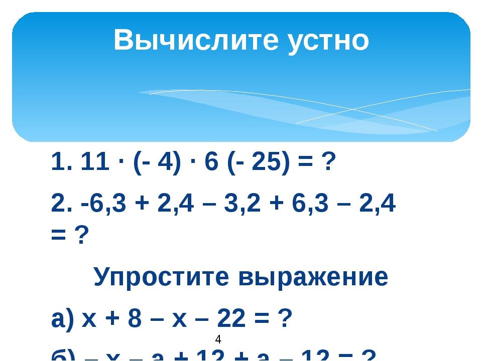 1. 11 · (- 4) · 6 (- 25) = ? 2. -6,3 + 2,4 – 3,2 + 6,3 – 2,4 = ? Упростите вы...