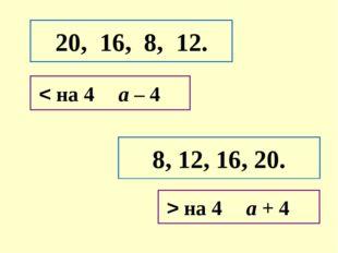 20, 16, 8, 12. 8, 12, 16, 20. < на 4а – 4 > на 4а + 4