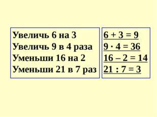 Увеличь 6 на 3  Увеличь 9 в 4 раза Уменьши 16 на 2  Уменьши 21 в 7 раз 6 +