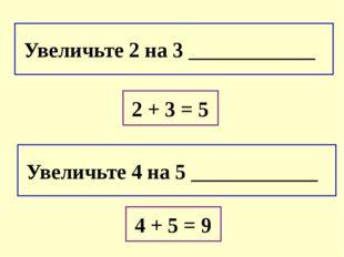 Увеличьте 2 на 3 ____________ Увеличьте 4 на 5 ____________ 2 + 3 = 5 4 + 5