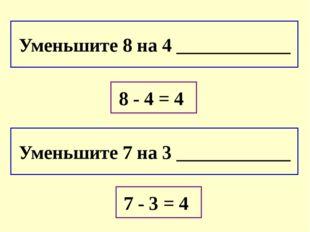 Уменьшите 8 на 4 ____________ Уменьшите 7 на 3 ____________ 8 - 4 = 4 7 - 3