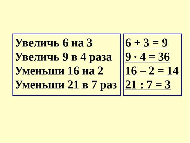 Увеличь 6 на 3  Увеличь 9 в 4 раза Уменьши 16 на 2  Уменьши 21 в 7 раз 6 +...