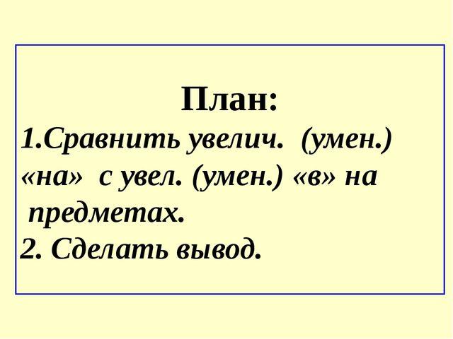 План: 1.Сравнить увелич. (умен.) «на» с увел. (умен.) «в» на предметах. 2. Сд...