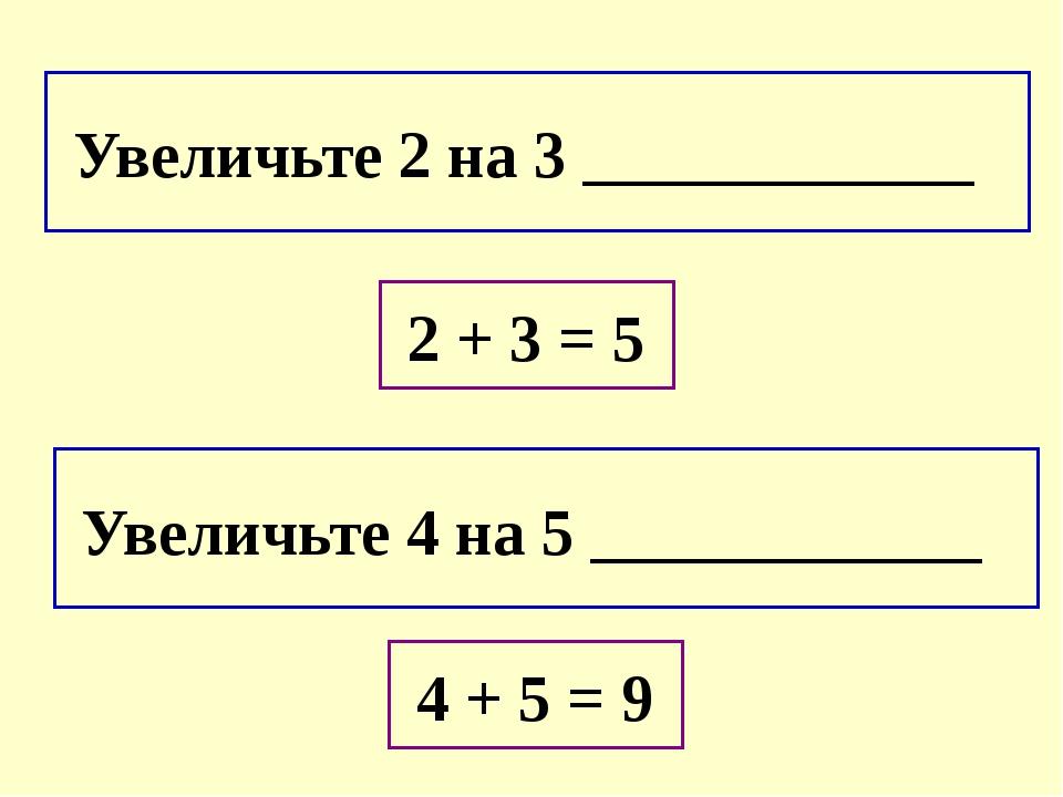 Увеличьте 2 на 3 ____________ Увеличьте 4 на 5 ____________ 2 + 3 = 5 4 + 5...