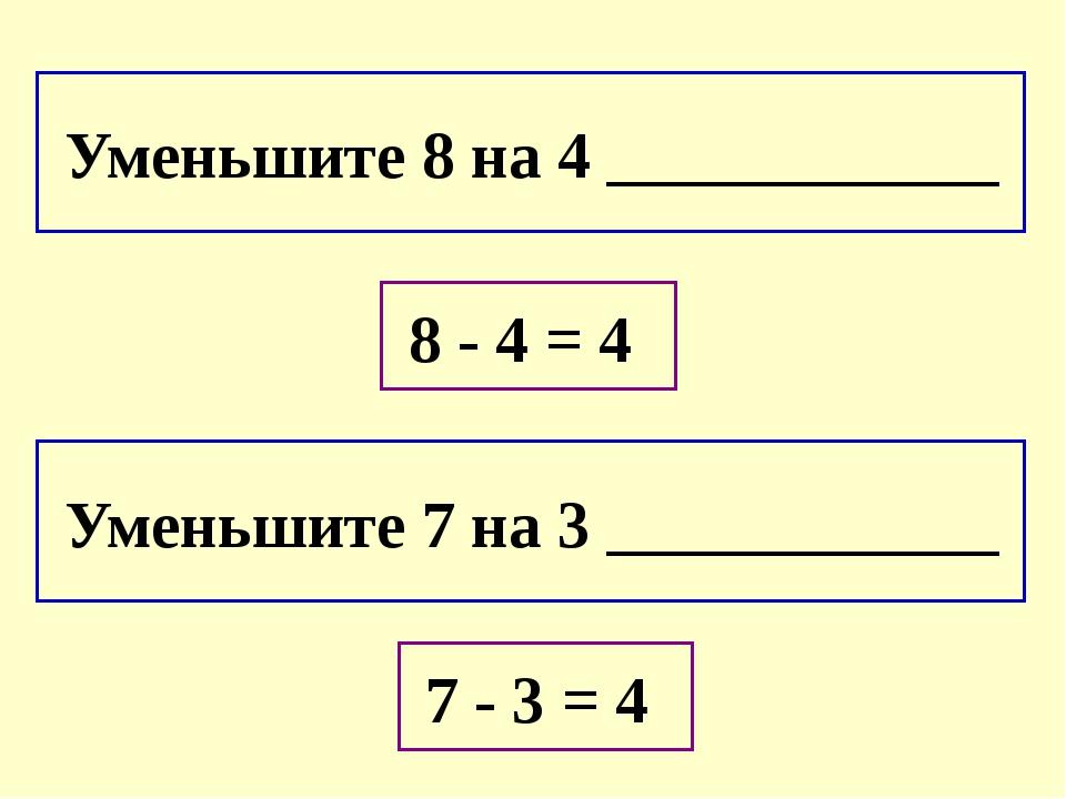 Уменьшите 8 на 4 ____________ Уменьшите 7 на 3 ____________ 8 - 4 = 4 7 - 3...
