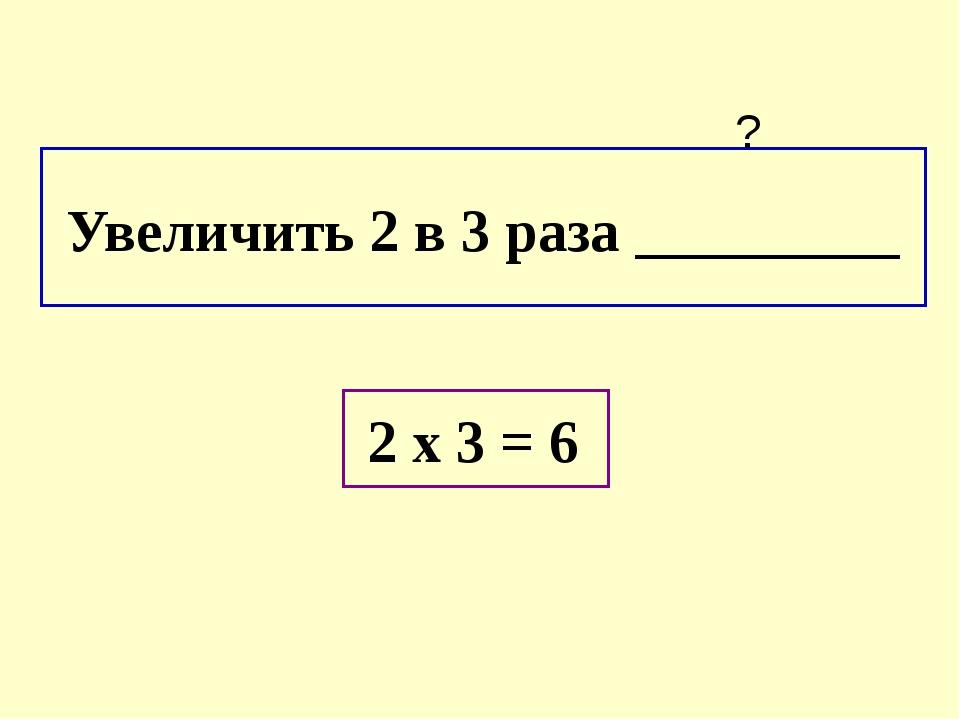 Увеличить 2 в 3 раза _________ ? 2 х 3 = 6