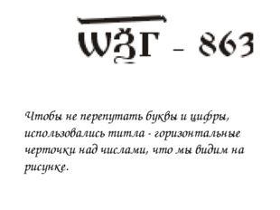 Чтобы не перепутать буквы и цифры, использовались титла - горизонтальные черт