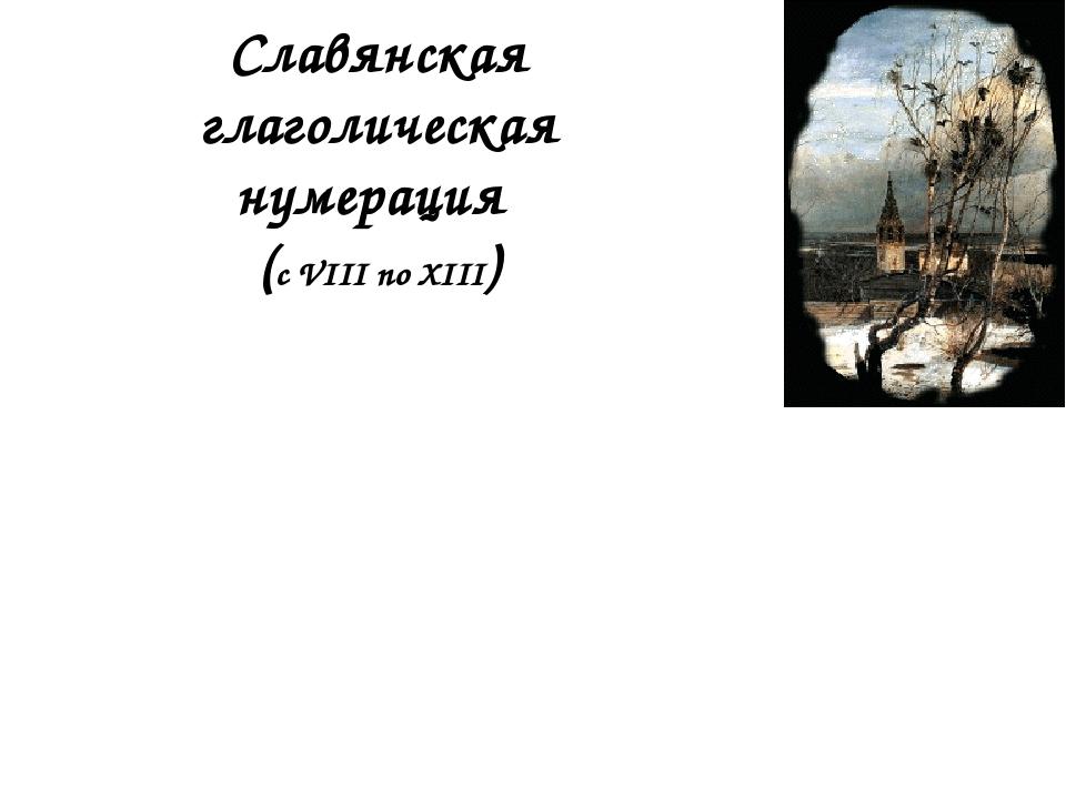 Славянская глаголическая нумерация (с VIII по XIII) 1 2 3 10 20 100 200 1000...