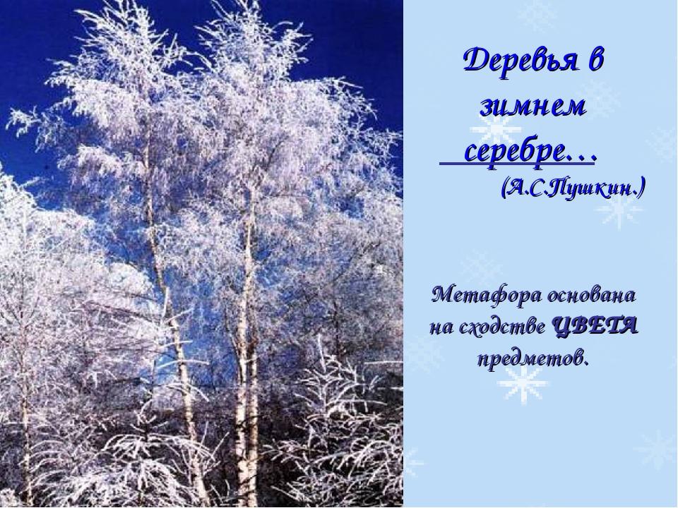 Деревья в зимнем серебре… (А.С.Пушкин.) Метафора основана на сходстве ЦВЕТА п...