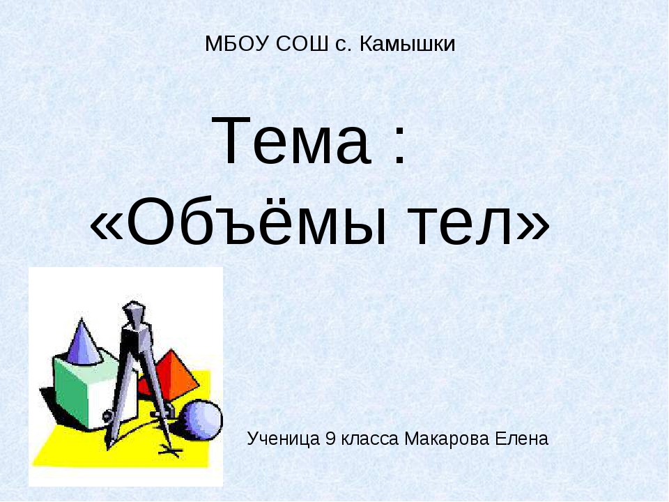 МБОУ СОШ с. Камышки Тема : «Объёмы тел» Ученица 9 класса Макарова Елена