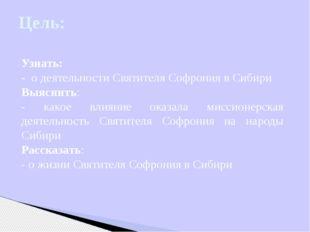 Цель: Узнать: - о деятельности Святителя Софрония в Сибири Выяснить: - какое
