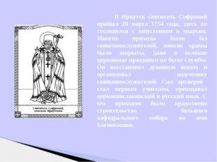 В Иркутск святитель Софроний прибыл 20 марта 1754 года, здесь он столкнулся