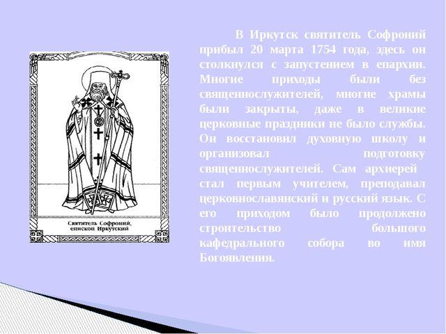 В Иркутск святитель Софроний прибыл 20 марта 1754 года, здесь он столкнулся...