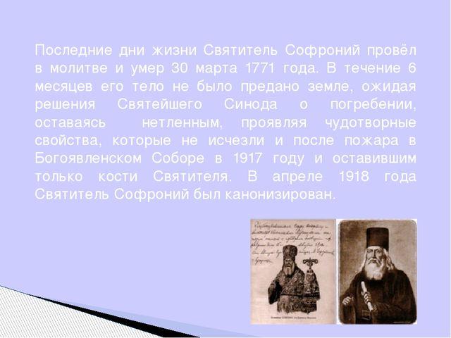 Последние дни жизни Святитель Софроний провёл в молитве и умер 30 марта 1771...