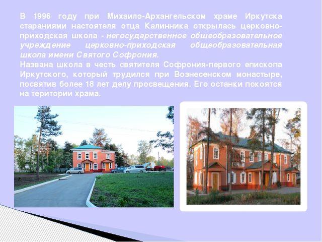 В 1996 году при Михаило-Архангельском храме Иркутска стараниями настоятеля от...