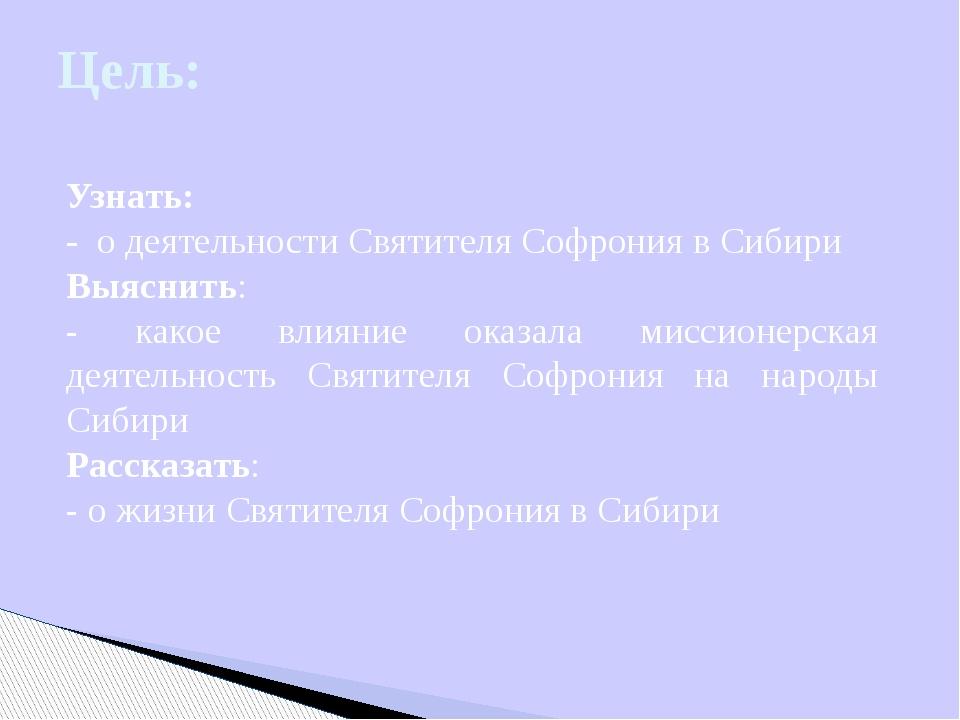 Цель: Узнать: - о деятельности Святителя Софрония в Сибири Выяснить: - какое...