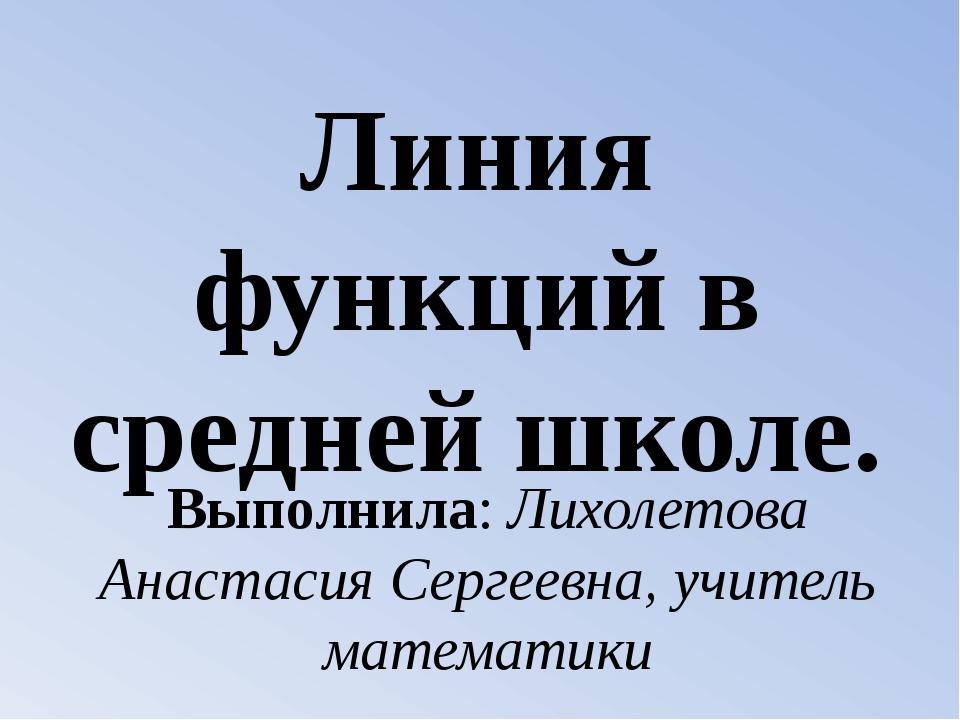 Линия функций в средней школе. Выполнила: Лихолетова Анастасия Сергеевна, учи...