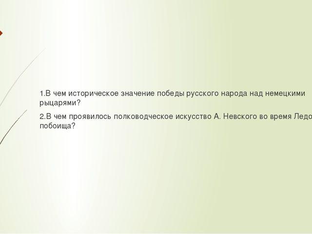 1.В чем историческое значение победы русского народа над немецкими рыцарями?...