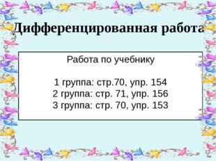 Дифференцированная работа Работа по учебнику 1 группа: стр.70, упр. 154 2 гр