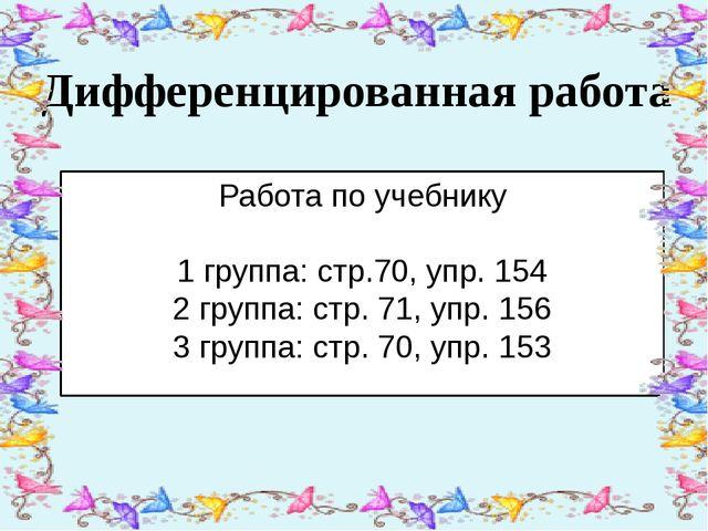 Дифференцированная работа Работа по учебнику 1 группа: стр.70, упр. 154 2 гр...