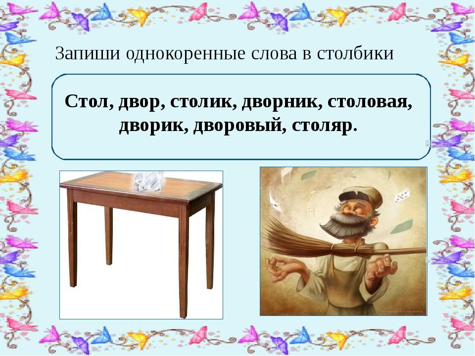 Запиши однокоренные слова в столбики Стол, двор, столик, дворник, столовая,...