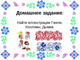 Домашнее задание: Найти иллюстрации Гжели, Хохломы, Дымки.