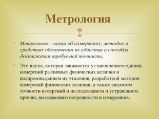Метрология - наука об измерениях, методах и средствах обеспечения их единства