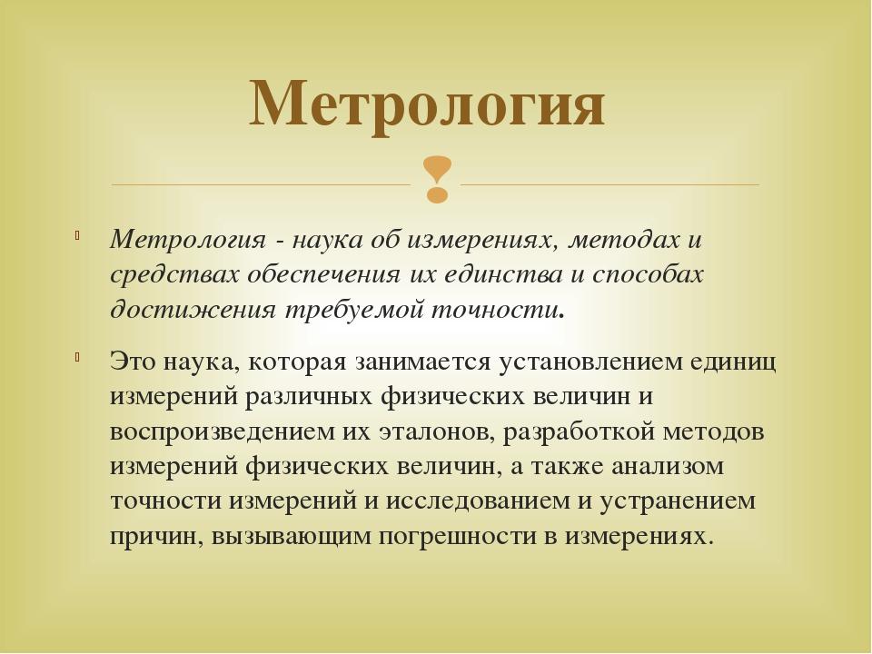 Метрология - наука об измерениях, методах и средствах обеспечения их единства...