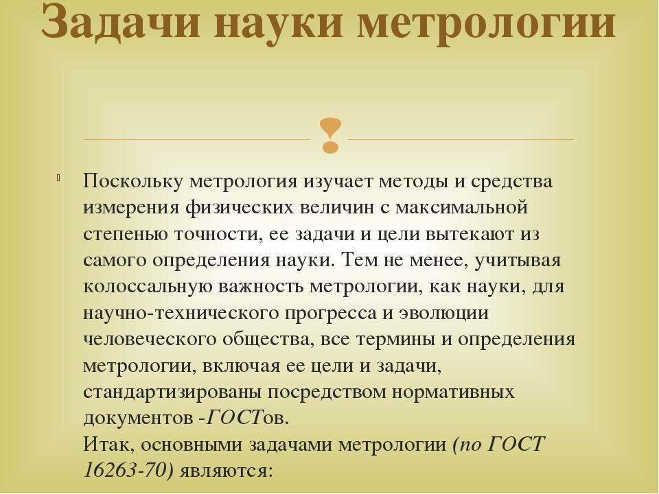 Поскольку метрология изучает методы и средства измерения физических величин с...