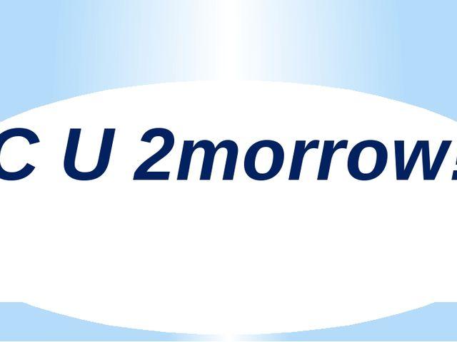 C U 2morrow!